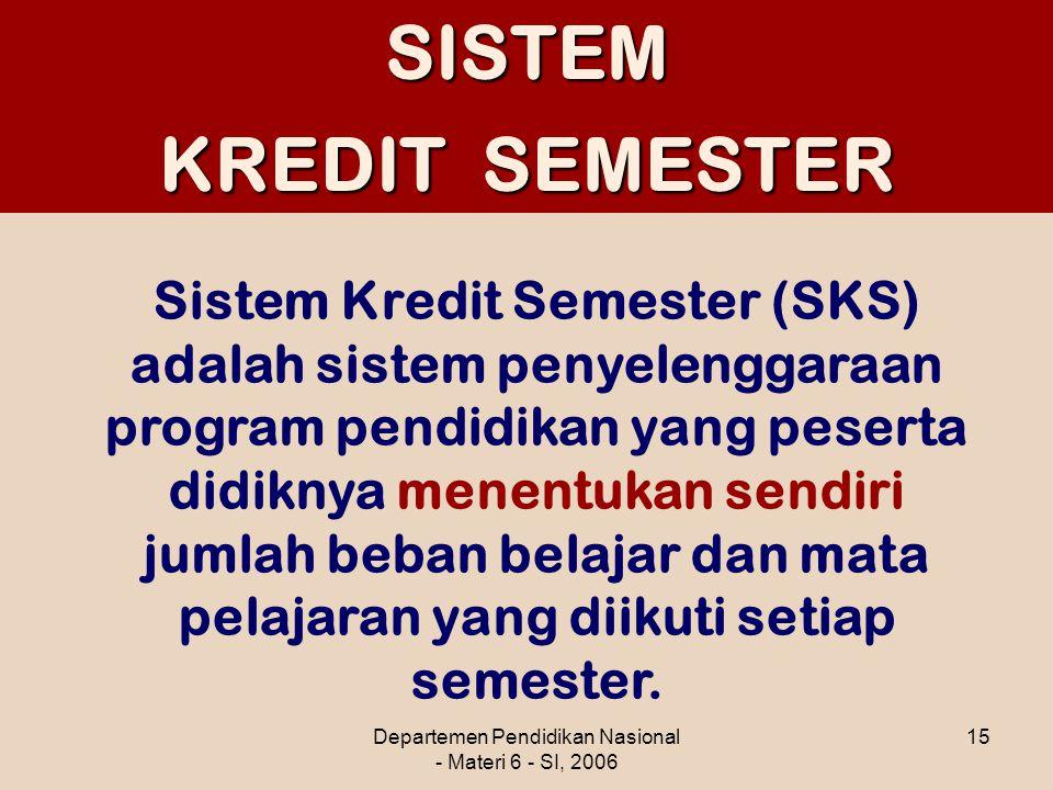 Departemen Pendidikan Nasional - Materi 6 - SI, 2006 15SISTEM KREDIT SEMESTER Sistem Kredit Semester (SKS) adalah sistem penyelenggaraan program pendi
