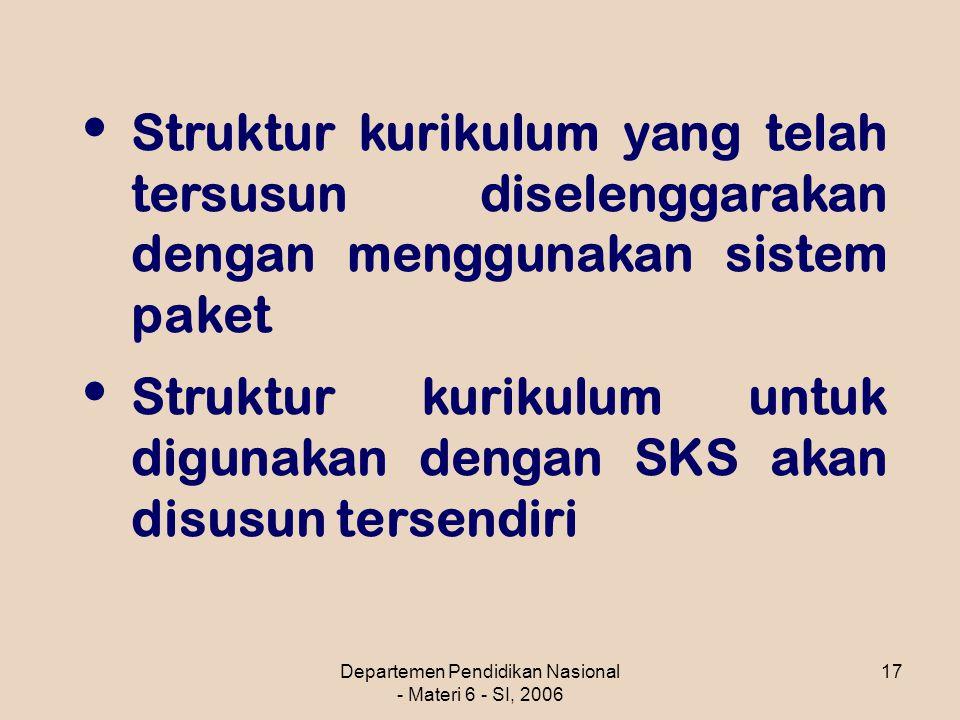 Departemen Pendidikan Nasional - Materi 6 - SI, 2006 17 Struktur kurikulum yang telah tersusun diselenggarakan dengan menggunakan sistem paket Struktur kurikulum untuk digunakan dengan SKS akan disusun tersendiri