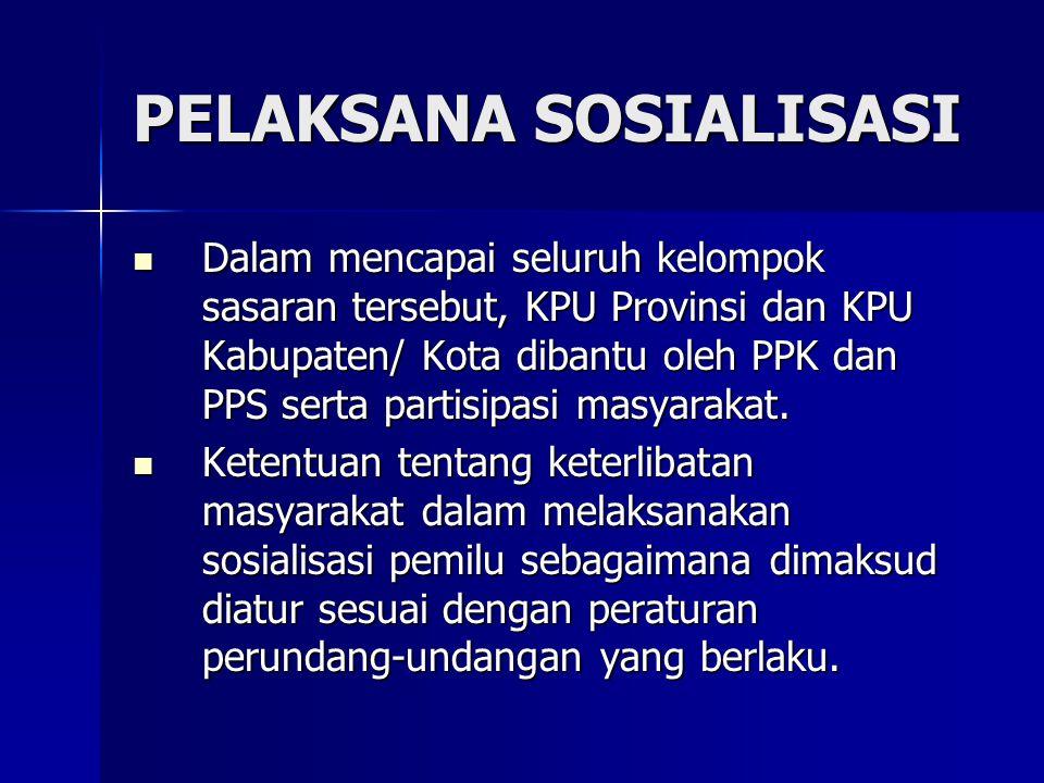 PELAKSANA SOSIALISASI Dalam mencapai seluruh kelompok sasaran tersebut, KPU Provinsi dan KPU Kabupaten/ Kota dibantu oleh PPK dan PPS serta partisipasi masyarakat.