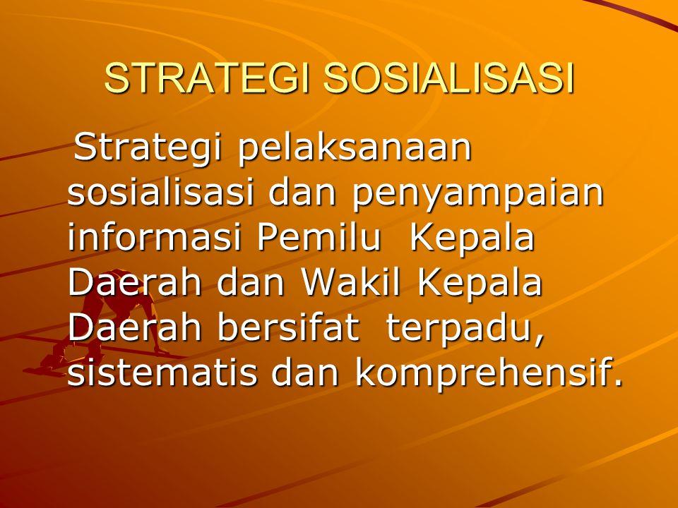 STRATEGI SOSIALISASI Strategi pelaksanaan sosialisasi dan penyampaian informasi Pemilu Kepala Daerah dan Wakil Kepala Daerah bersifat terpadu, sistematis dan komprehensif.