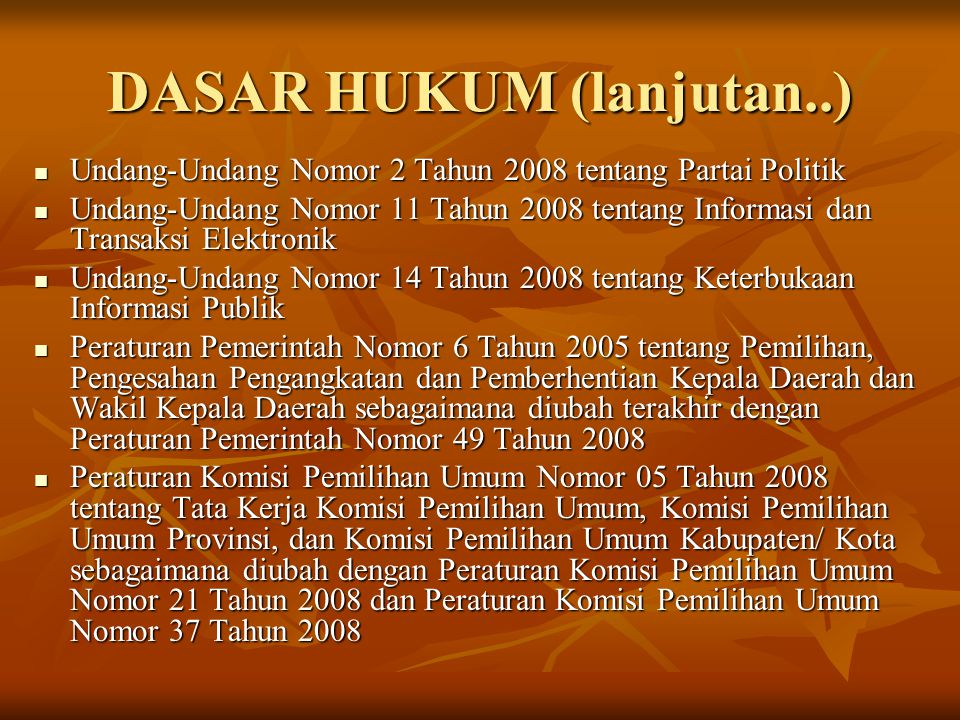DASAR HUKUM (lanjutan..) Undang-Undang Nomor 2 Tahun 2008 tentang Partai Politik Undang-Undang Nomor 2 Tahun 2008 tentang Partai Politik Undang-Undang Nomor 11 Tahun 2008 tentang Informasi dan Transaksi Elektronik Undang-Undang Nomor 11 Tahun 2008 tentang Informasi dan Transaksi Elektronik Undang-Undang Nomor 14 Tahun 2008 tentang Keterbukaan Informasi Publik Undang-Undang Nomor 14 Tahun 2008 tentang Keterbukaan Informasi Publik Peraturan Pemerintah Nomor 6 Tahun 2005 tentang Pemilihan, Pengesahan Pengangkatan dan Pemberhentian Kepala Daerah dan Wakil Kepala Daerah sebagaimana diubah terakhir dengan Peraturan Pemerintah Nomor 49 Tahun 2008 Peraturan Pemerintah Nomor 6 Tahun 2005 tentang Pemilihan, Pengesahan Pengangkatan dan Pemberhentian Kepala Daerah dan Wakil Kepala Daerah sebagaimana diubah terakhir dengan Peraturan Pemerintah Nomor 49 Tahun 2008 Peraturan Komisi Pemilihan Umum Nomor 05 Tahun 2008 tentang Tata Kerja Komisi Pemilihan Umum, Komisi Pemilihan Umum Provinsi, dan Komisi Pemilihan Umum Kabupaten/ Kota sebagaimana diubah dengan Peraturan Komisi Pemilihan Umum Nomor 21 Tahun 2008 dan Peraturan Komisi Pemilihan Umum Nomor 37 Tahun 2008 Peraturan Komisi Pemilihan Umum Nomor 05 Tahun 2008 tentang Tata Kerja Komisi Pemilihan Umum, Komisi Pemilihan Umum Provinsi, dan Komisi Pemilihan Umum Kabupaten/ Kota sebagaimana diubah dengan Peraturan Komisi Pemilihan Umum Nomor 21 Tahun 2008 dan Peraturan Komisi Pemilihan Umum Nomor 37 Tahun 2008