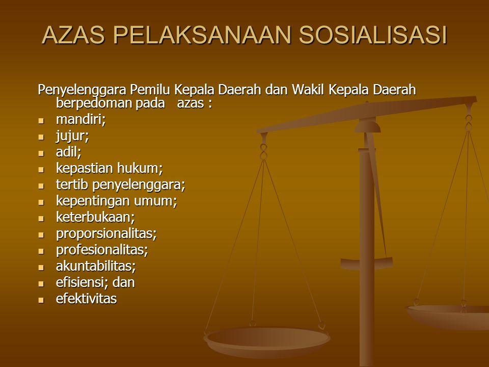 AZAS PELAKSANAAN SOSIALISASI Penyelenggara Pemilu Kepala Daerah dan Wakil Kepala Daerah berpedoman pada azas : mandiri; mandiri; jujur; jujur; adil; adil; kepastian hukum; kepastian hukum; tertib penyelenggara; tertib penyelenggara; kepentingan umum; kepentingan umum; keterbukaan; keterbukaan; proporsionalitas; proporsionalitas; profesionalitas; profesionalitas; akuntabilitas; akuntabilitas; efisiensi; dan efisiensi; dan efektivitas efektivitas