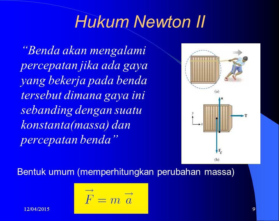 12/04/20159 Hukum Newton II Benda akan mengalami percepatan jika ada gaya yang bekerja pada benda tersebut dimana gaya ini sebanding dengan suatu konstanta(massa) dan percepatan benda Bentuk umum (memperhitungkan perubahan massa)