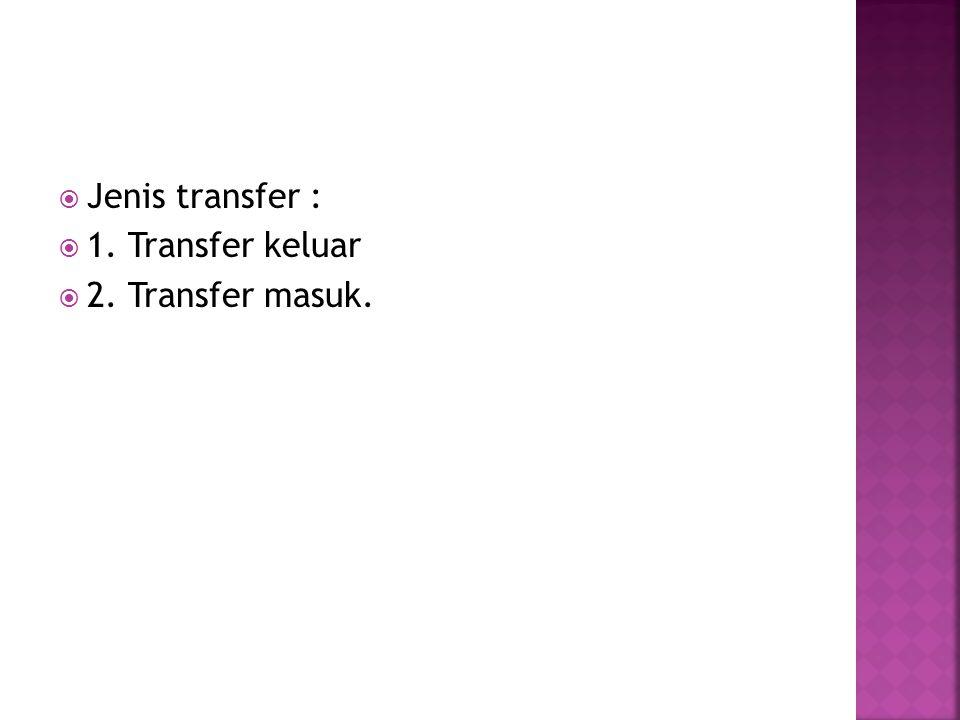  Jenis transfer :  1. Transfer keluar  2. Transfer masuk.