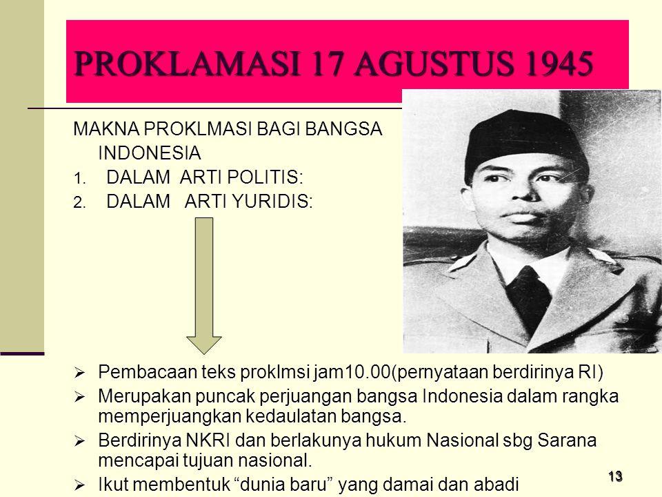 13 PROKLAMASI 17 AGUSTUS 1945 MAKNA PROKLMASI BAGI BANGSA INDONESIA 1. DALAM ARTI POLITIS: 2. DALAM ARTI YURIDIS:  Pembacaan teks proklmsi jam10.00(p