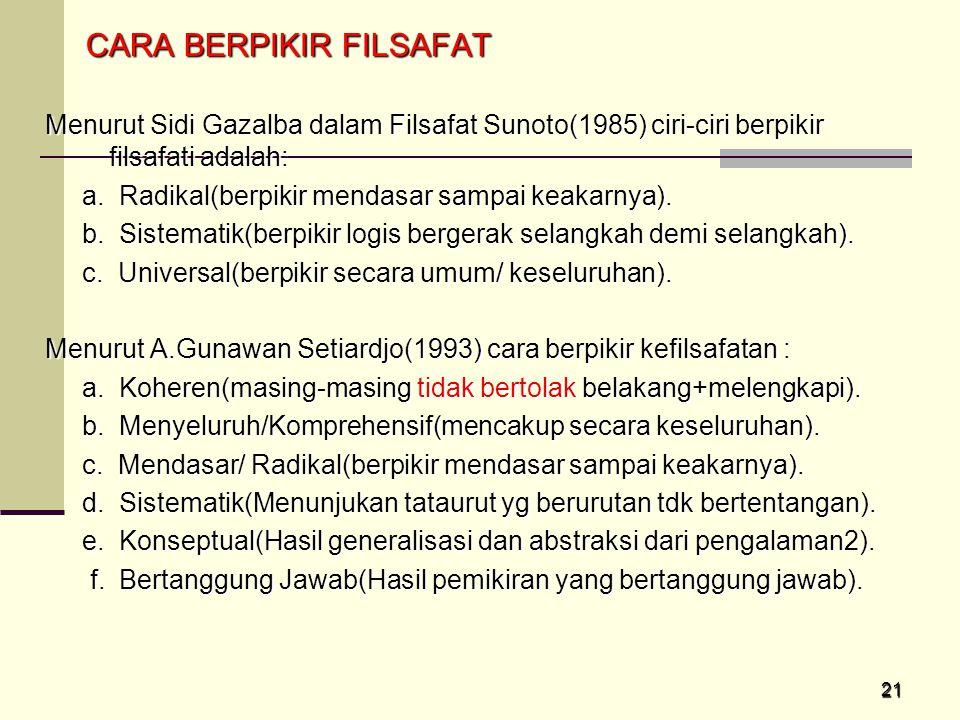 21 CARA BERPIKIR FILSAFAT CARA BERPIKIR FILSAFAT Menurut Sidi Gazalba dalam Filsafat Sunoto(1985) ciri-ciri berpikir filsafati adalah: a. Radikal(berp