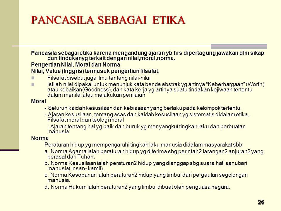 26 PANCASILA SEBAGAI ETIKA Pancasila sebagai etika karena mengandung ajaran yb hrs dipertagung jawakan dlm sikap dan tindakanyg terkait dengan nilai,m