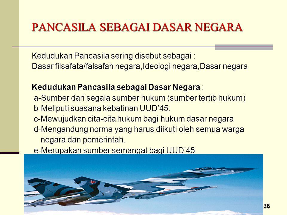 36 Kedudukan Pancasila sering disebut sebagai : Dasar filsafata/falsafah negara,Ideologi negara,Dasar negara Kedudukan Pancasila sebagai Dasar Negara