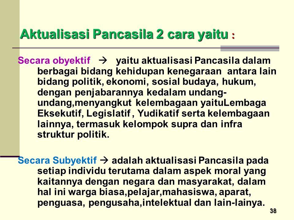 38 Aktualisasi Pancasila 2 cara yaitu : Aktualisasi Pancasila 2 cara yaitu : Secara obyektif  yaitu aktualisasi Pancasila dalam berbagai bidang kehid