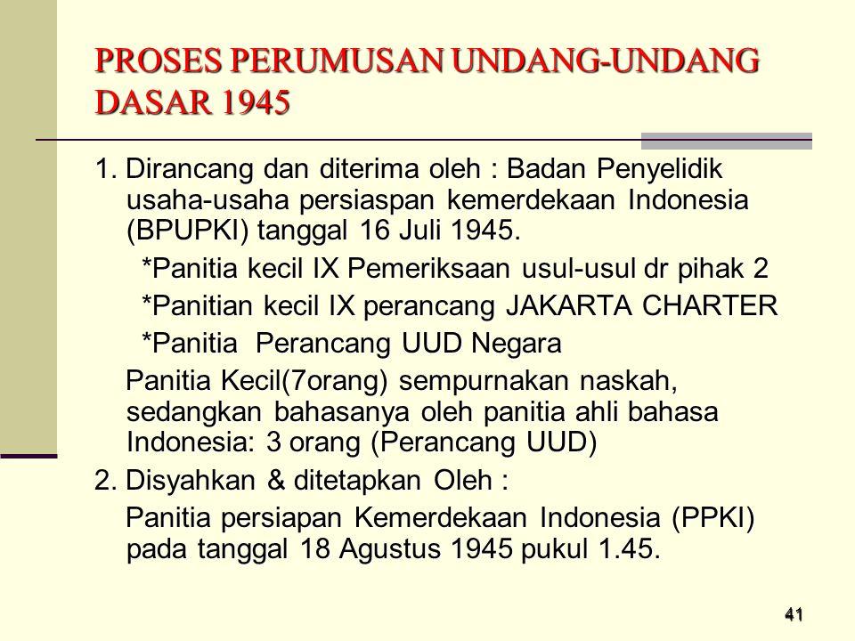 41 PROSES PERUMUSAN UNDANG-UNDANG DASAR 1945 1. Dirancang dan diterima oleh : Badan Penyelidik usaha-usaha persiaspan kemerdekaan Indonesia (BPUPKI) t