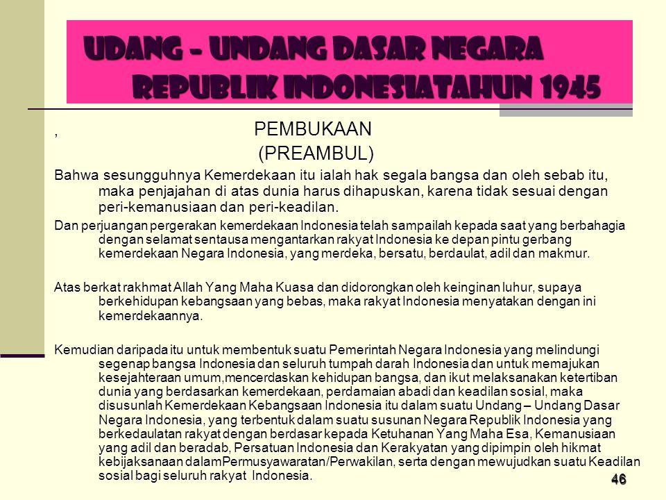 46 UDANG – UNDANG DASAR NEGARA REPUBLIK INDONESIATAHUN 1945 UDANG – UNDANG DASAR NEGARA REPUBLIK INDONESIATAHUN 1945, PEMBUKAAN (PREAMBUL) (PREAMBUL)