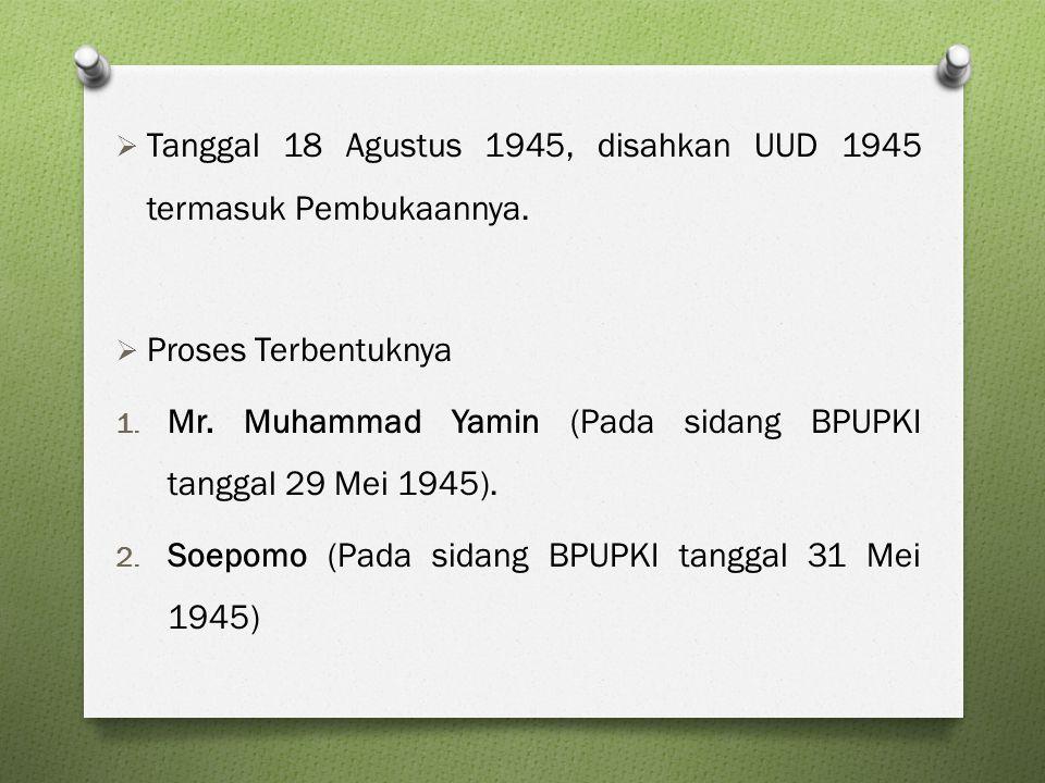  Tanggal 18 Agustus 1945, disahkan UUD 1945 termasuk Pembukaannya.  Proses Terbentuknya 1. Mr. Muhammad Yamin (Pada sidang BPUPKI tanggal 29 Mei 194