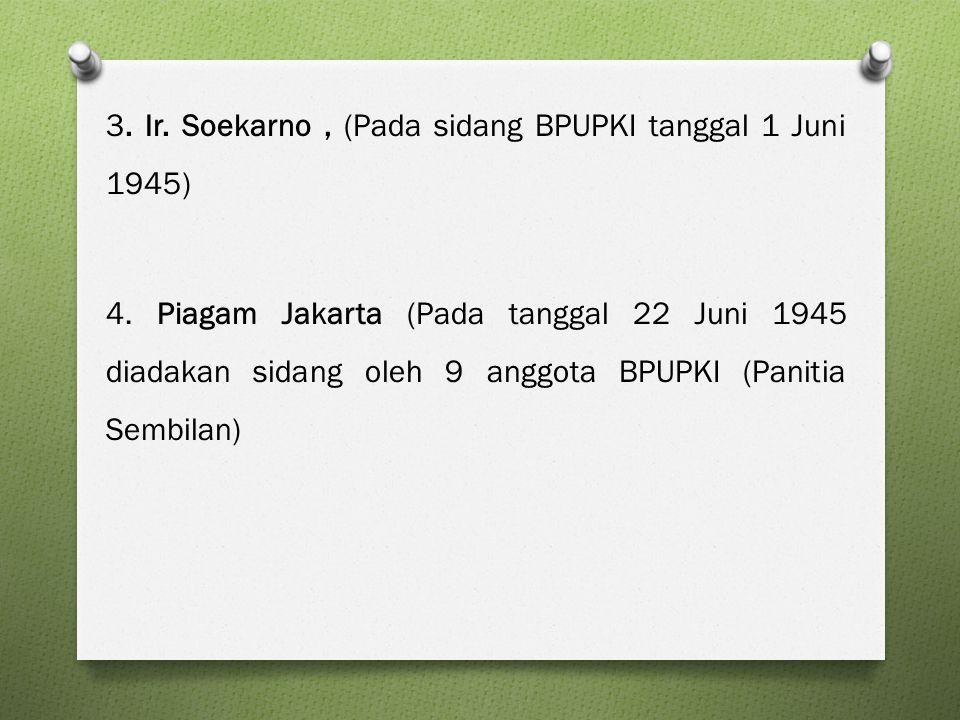 3. Ir. Soekarno, (Pada sidang BPUPKI tanggal 1 Juni 1945) 4. Piagam Jakarta (Pada tanggal 22 Juni 1945 diadakan sidang oleh 9 anggota BPUPKI (Panitia