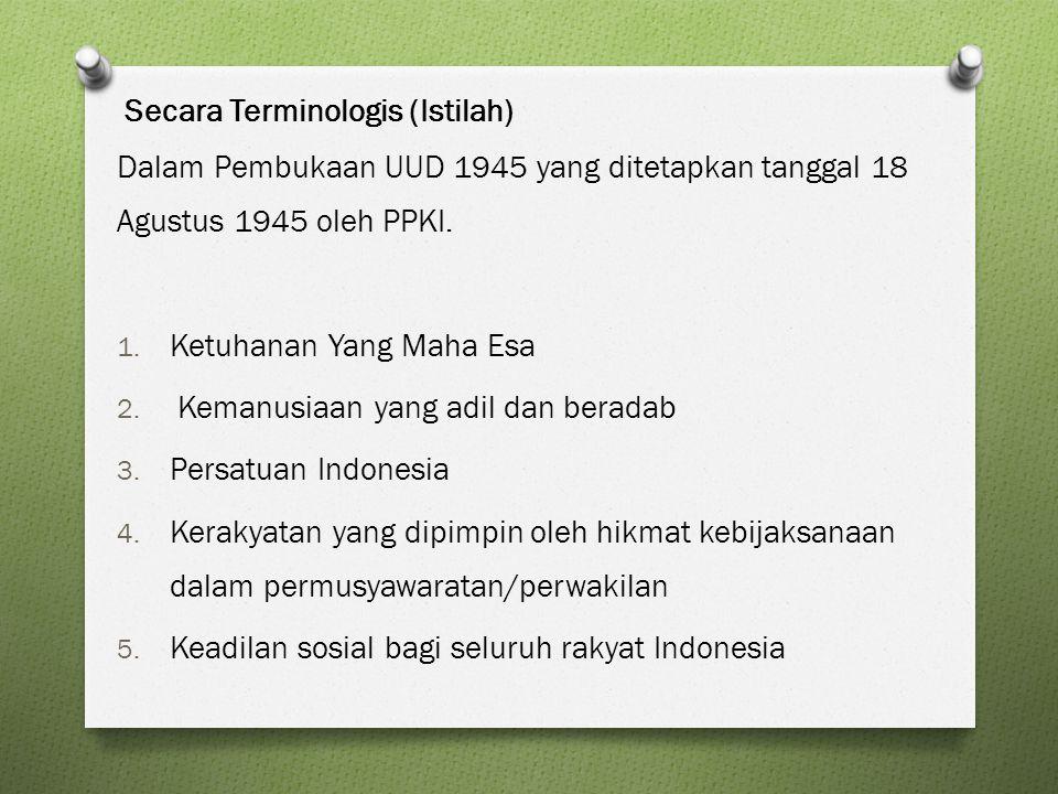 Secara Terminologis (Istilah) Dalam Pembukaan UUD 1945 yang ditetapkan tanggal 18 Agustus 1945 oleh PPKI. 1. Ketuhanan Yang Maha Esa 2. Kemanusiaan ya