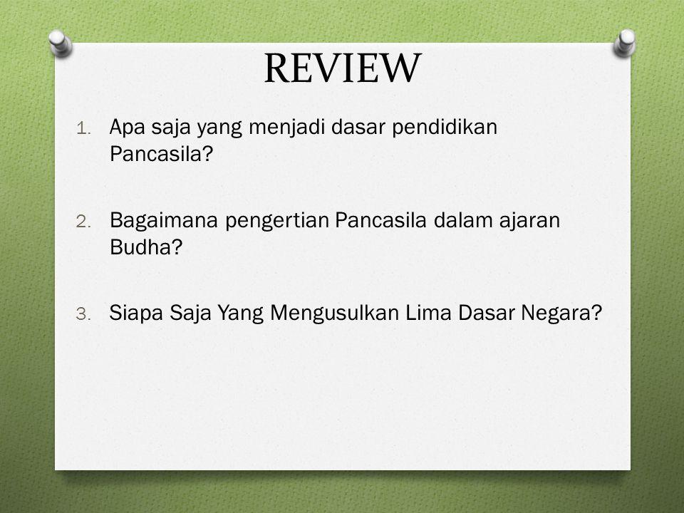 REVIEW 1. Apa saja yang menjadi dasar pendidikan Pancasila? 2. Bagaimana pengertian Pancasila dalam ajaran Budha? 3. Siapa Saja Yang Mengusulkan Lima