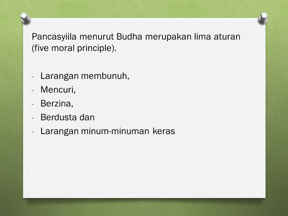 Pancasyiila menurut Budha merupakan lima aturan (five moral principle). - Larangan membunuh, - Mencuri, - Berzina, - Berdusta dan - Larangan minum-min