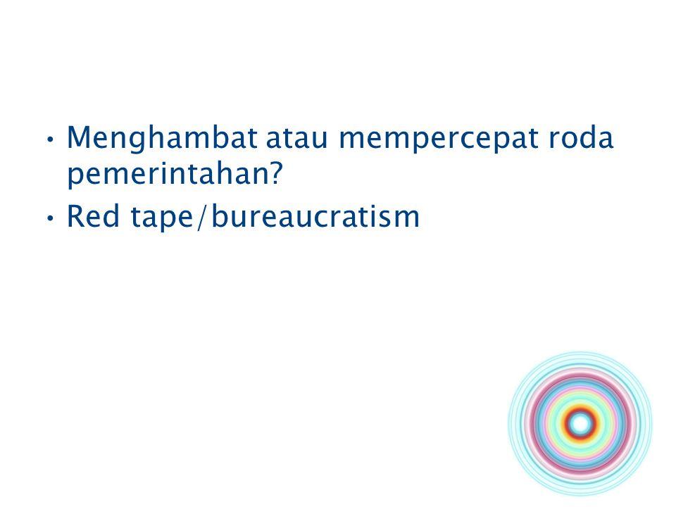 Menghambat atau mempercepat roda pemerintahan? Red tape/bureaucratism