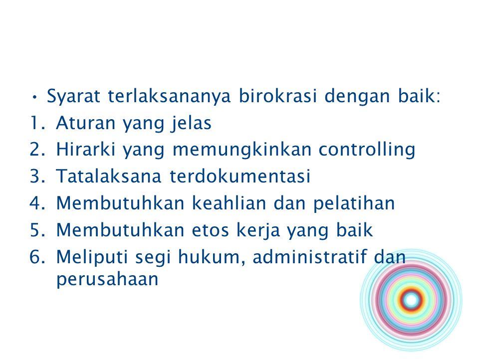 Syarat terlaksananya birokrasi dengan baik: 1.Aturan yang jelas 2.Hirarki yang memungkinkan controlling 3.Tatalaksana terdokumentasi 4.Membutuhkan kea
