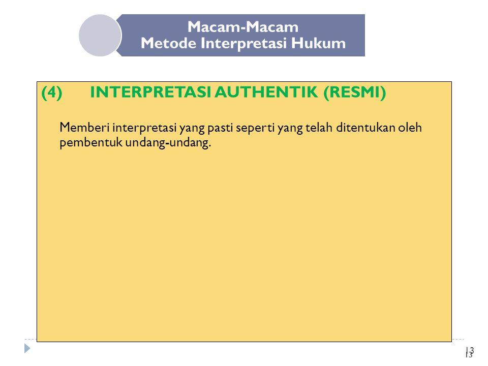 13 Macam-Macam Metode Interpretasi Hukum (4)INTERPRETASI AUTHENTIK (RESMI) Memberi interpretasi yang pasti seperti yang telah ditentukan oleh pembentu