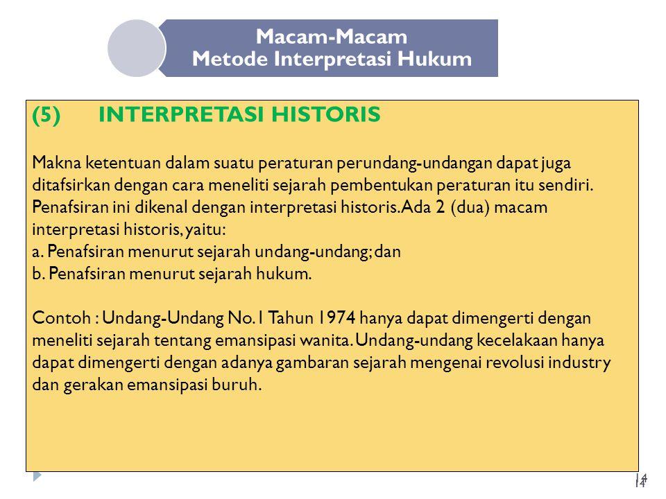 14 Macam-Macam Metode Interpretasi Hukum (5) INTERPRETASI HISTORIS Makna ketentuan dalam suatu peraturan perundang-undangan dapat juga ditafsirkan den