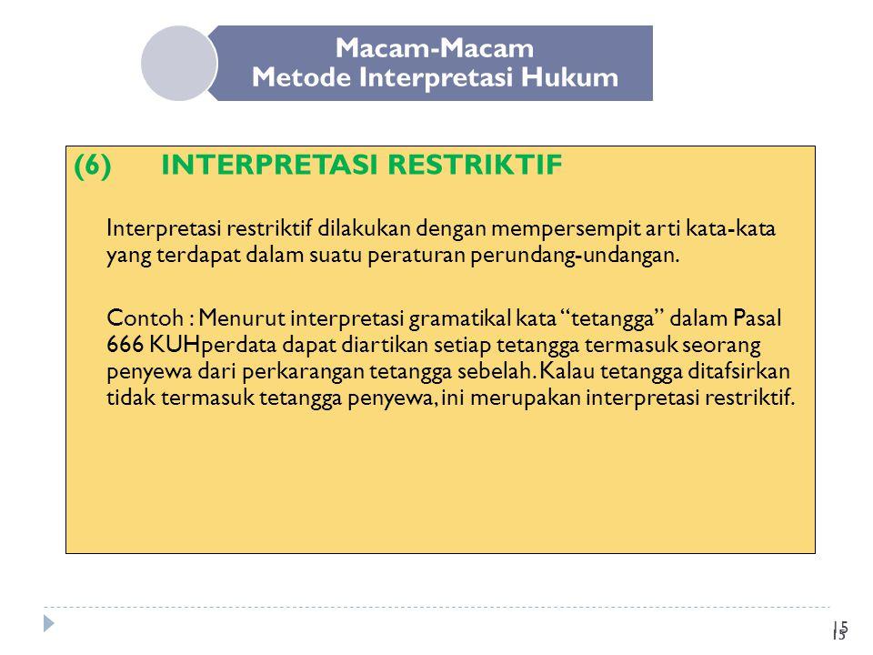 15 Macam-Macam Metode Interpretasi Hukum (6)INTERPRETASI RESTRIKTIF Interpretasi restriktif dilakukan dengan mempersempit arti kata-kata yang terdapat