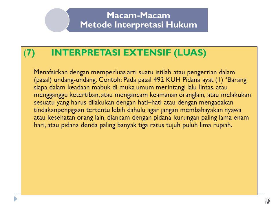 16 Macam-Macam Metode Interpretasi Hukum (7)INTERPRETASI EXTENSIF (LUAS) Menafsirkan dengan memperluas arti suatu istilah atau pengertian dalam (pasal