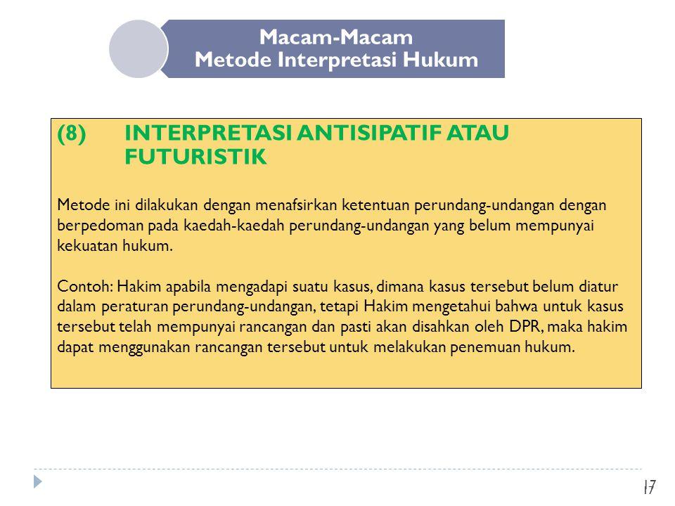 17 Macam-Macam Metode Interpretasi Hukum (8) INTERPRETASI ANTISIPATIF ATAU FUTURISTIK Metode ini dilakukan dengan menafsirkan ketentuan perundang-unda
