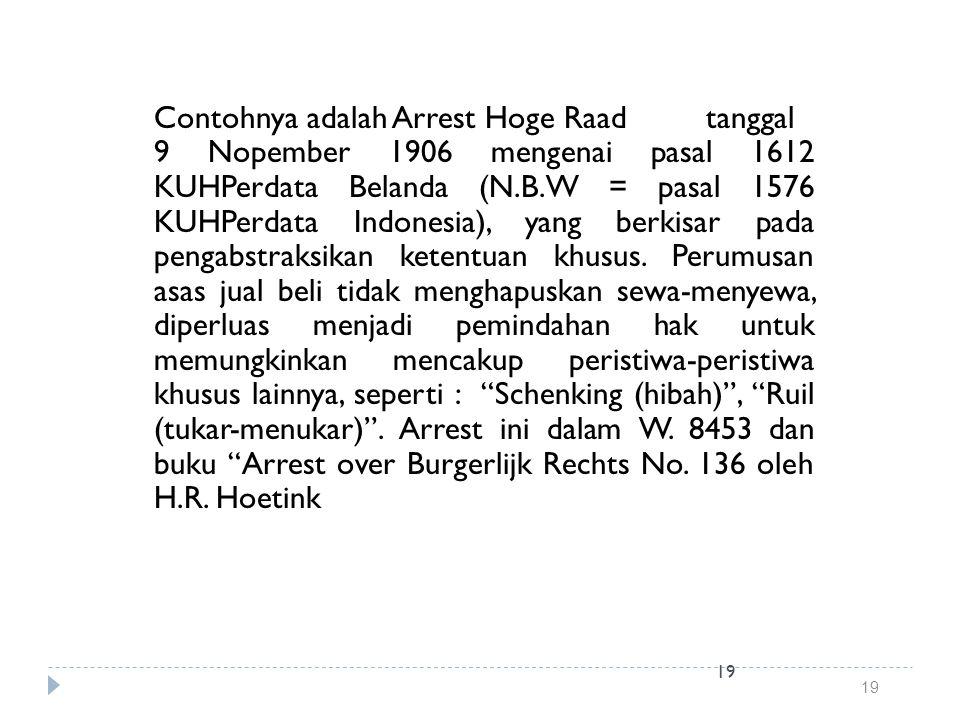 19 Contohnya adalah Arrest Hoge Raad tanggal 9 Nopember 1906 mengenai pasal 1612 KUHPerdata Belanda (N.B.W = pasal 1576 KUHPerdata Indonesia), yang be