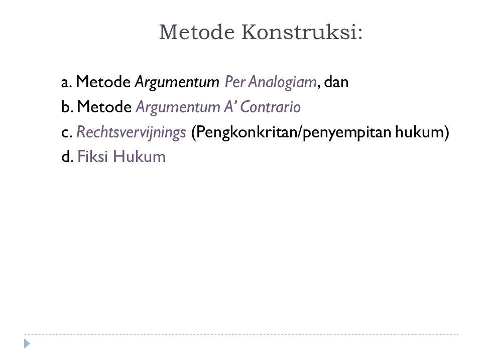 Metode Konstruksi: a. Metode Argumentum Per Analogiam, dan b. Metode Argumentum A' Contrario c. Rechtsvervijnings (Pengkonkritan/penyempitan hukum) d.