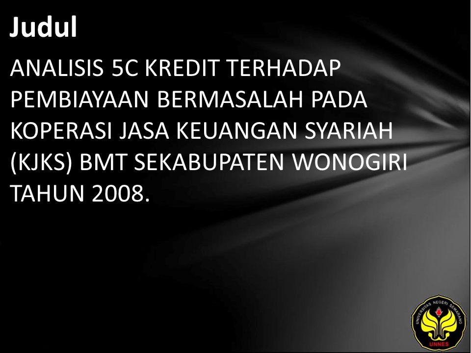 Judul ANALISIS 5C KREDIT TERHADAP PEMBIAYAAN BERMASALAH PADA KOPERASI JASA KEUANGAN SYARIAH (KJKS) BMT SEKABUPATEN WONOGIRI TAHUN 2008.