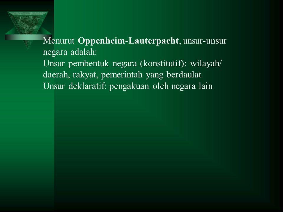 Menurut Oppenheim-Lauterpacht, unsur-unsur negara adalah: Unsur pembentuk negara (konstitutif): wilayah/ daerah, rakyat, pemerintah yang berdaulat Uns