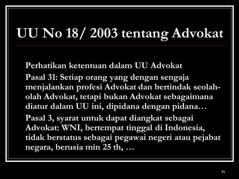 11 UU No 18/ 2003 tentang Advokat Perhatikan ketentuan dalam UU Advokat Pasal 31: Setiap orang yang dengan sengaja menjalankan profesi Advokat dan bertindak seolah- olah Advokat, tetapi bukan Advokat sebagaimana diatur dalam UU ini, dipidana dengan pidana… Pasal 3, syarat untuk dapat diangkat sebagai Advokat: WNI, bertempat tinggal di Indonesia, tidak berstatus sebagai pegawai negeri atau pejabat negara, berusia min 25 th, …