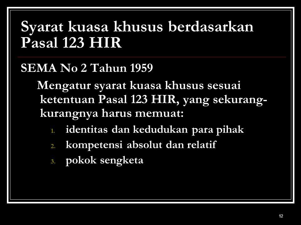 12 Syarat kuasa khusus berdasarkan Pasal 123 HIR SEMA No 2 Tahun 1959 Mengatur syarat kuasa khusus sesuai ketentuan Pasal 123 HIR, yang sekurang- kurangnya harus memuat: 1.