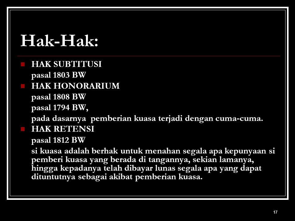 17 Hak-Hak: HAK SUBTITUSI pasal 1803 BW HAK HONORARIUM pasal 1808 BW pasal 1794 BW, pada dasarnya pemberian kuasa terjadi dengan cuma-cuma. HAK RETENS