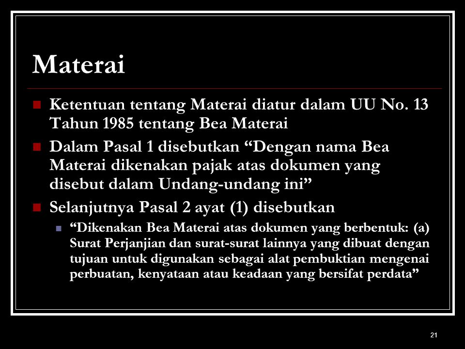 """21 Materai Ketentuan tentang Materai diatur dalam UU No. 13 Tahun 1985 tentang Bea Materai Dalam Pasal 1 disebutkan """"Dengan nama Bea Materai dikenakan"""