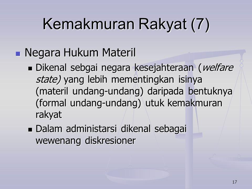 17 Kemakmuran Rakyat (7) Negara Hukum Materil Negara Hukum Materil Dikenal sebgai negara kesejahteraan (welfare state) yang lebih mementingkan isinya