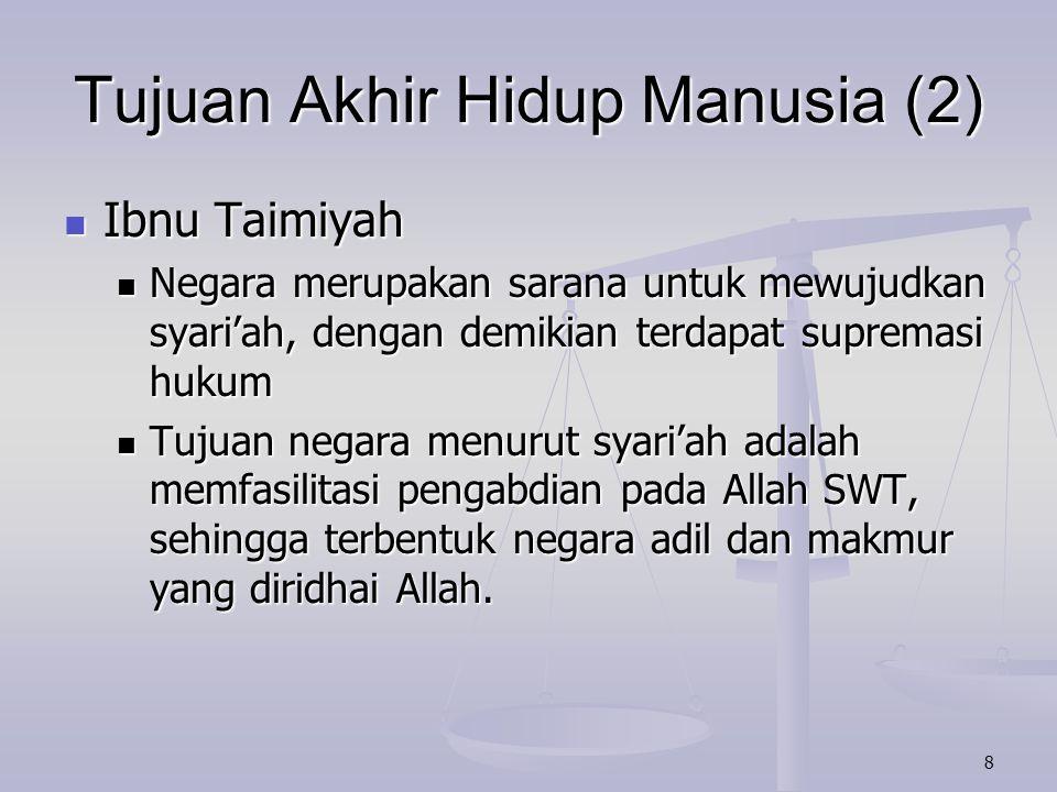 8 Tujuan Akhir Hidup Manusia (2) Ibnu Taimiyah Ibnu Taimiyah Negara merupakan sarana untuk mewujudkan syari'ah, dengan demikian terdapat supremasi huk