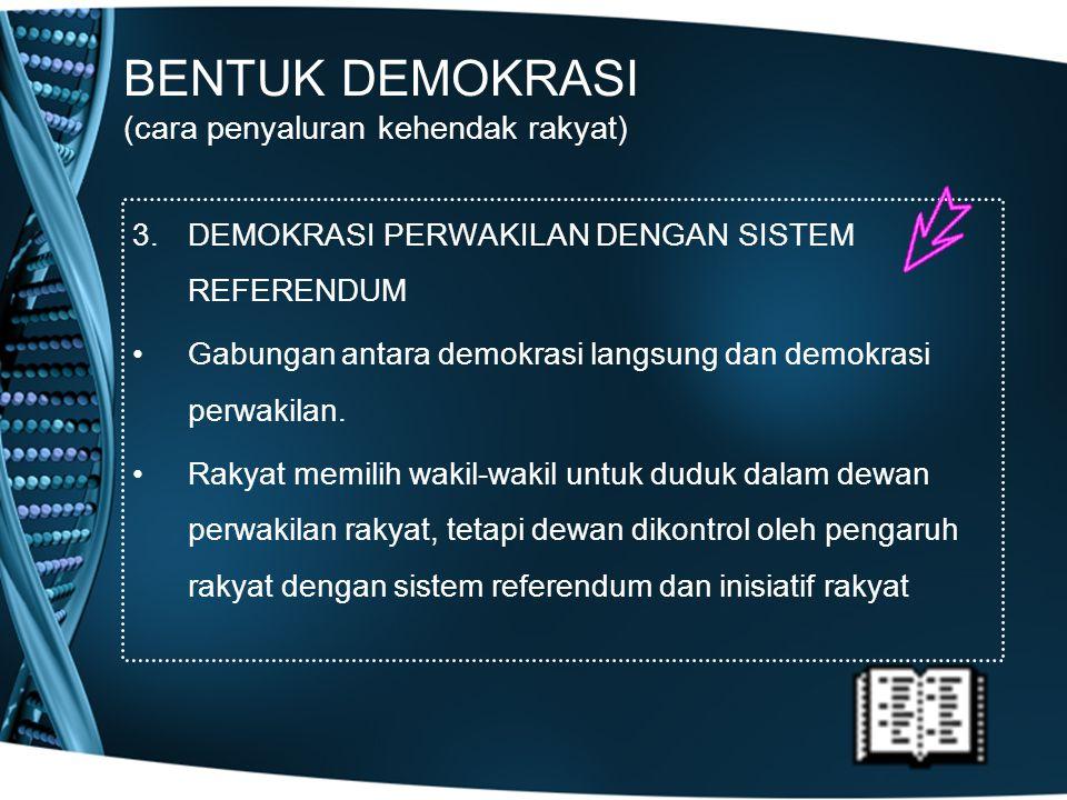 BENTUK DEMOKRASI (cara penyaluran kehendak rakyat) 3.DEMOKRASI PERWAKILAN DENGAN SISTEM REFERENDUM Gabungan antara demokrasi langsung dan demokrasi pe