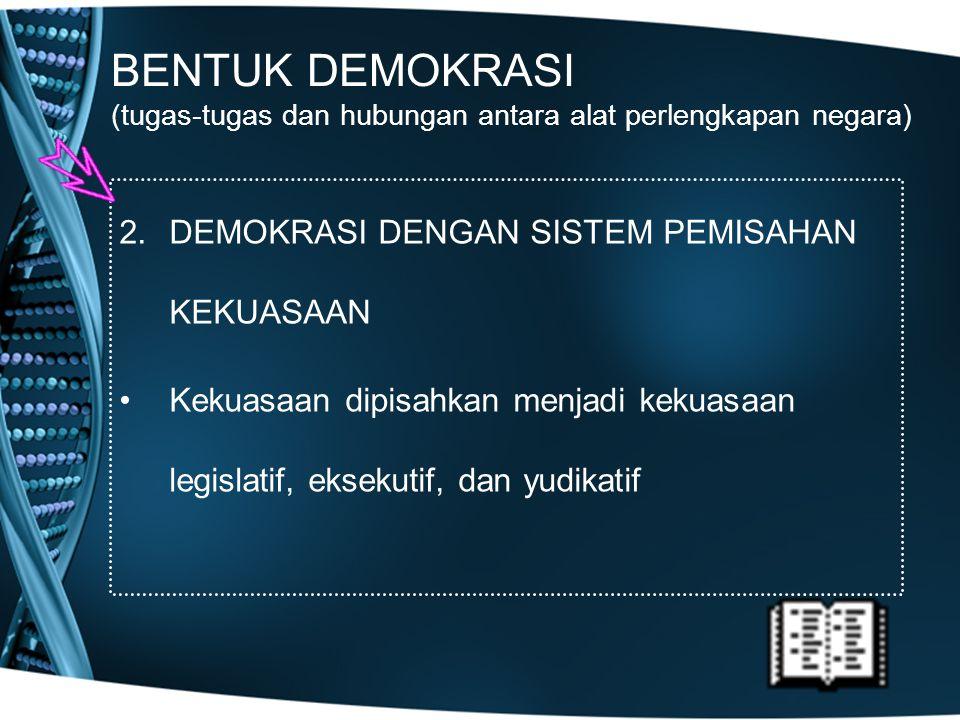 BENTUK DEMOKRASI (tugas-tugas dan hubungan antara alat perlengkapan negara) 2.DEMOKRASI DENGAN SISTEM PEMISAHAN KEKUASAAN Kekuasaan dipisahkan menjadi