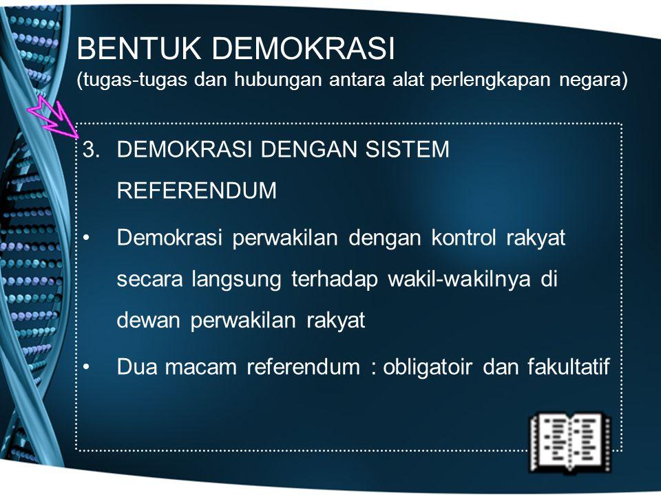 BENTUK DEMOKRASI (tugas-tugas dan hubungan antara alat perlengkapan negara) 3.DEMOKRASI DENGAN SISTEM REFERENDUM Demokrasi perwakilan dengan kontrol r