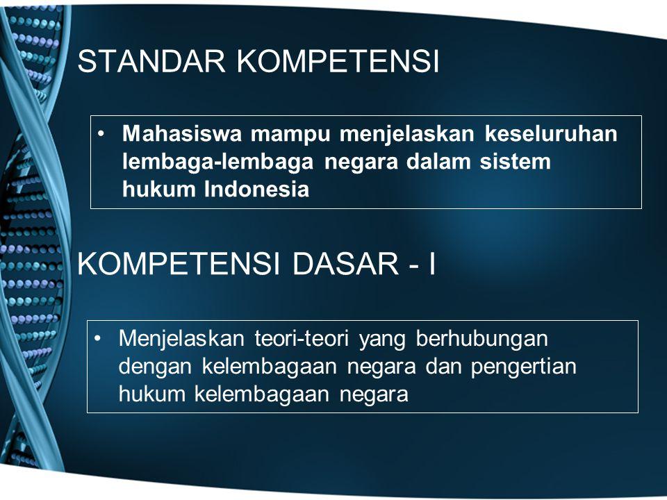 STANDAR KOMPETENSI Mahasiswa mampu menjelaskan keseluruhan lembaga-lembaga negara dalam sistem hukum Indonesia KOMPETENSI DASAR - I Menjelaskan teori-
