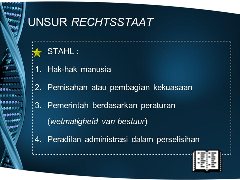 UNSUR RECHTSSTAAT STAHL : 1.Hak-hak manusia 2.Pemisahan atau pembagian kekuasaan 3.Pemerintah berdasarkan peraturan (wetmatigheid van bestuur) 4.Perad