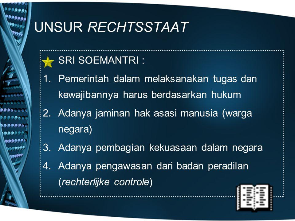 UNSUR RECHTSSTAAT SRI SOEMANTRI : 1.Pemerintah dalam melaksanakan tugas dan kewajibannya harus berdasarkan hukum 2.Adanya jaminan hak asasi manusia (w