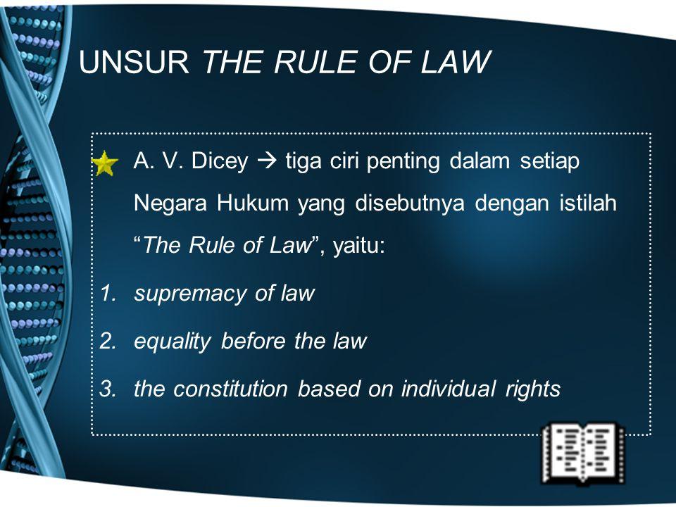"""UNSUR THE RULE OF LAW A. V. Dicey  tiga ciri penting dalam setiap Negara Hukum yang disebutnya dengan istilah """"The Rule of Law"""", yaitu: 1.supremacy o"""