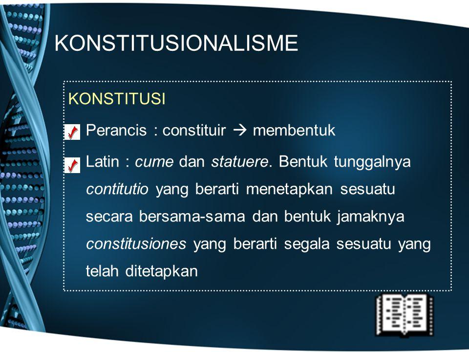KONSTITUSIONALISME KONSTITUSI Perancis : constituir  membentuk Latin : cume dan statuere. Bentuk tunggalnya contitutio yang berarti menetapkan sesuat