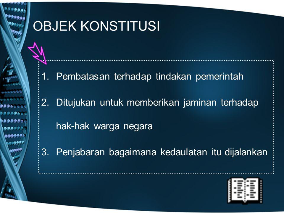OBJEK KONSTITUSI 1.Pembatasan terhadap tindakan pemerintah 2.Ditujukan untuk memberikan jaminan terhadap hak-hak warga negara 3.Penjabaran bagaimana k