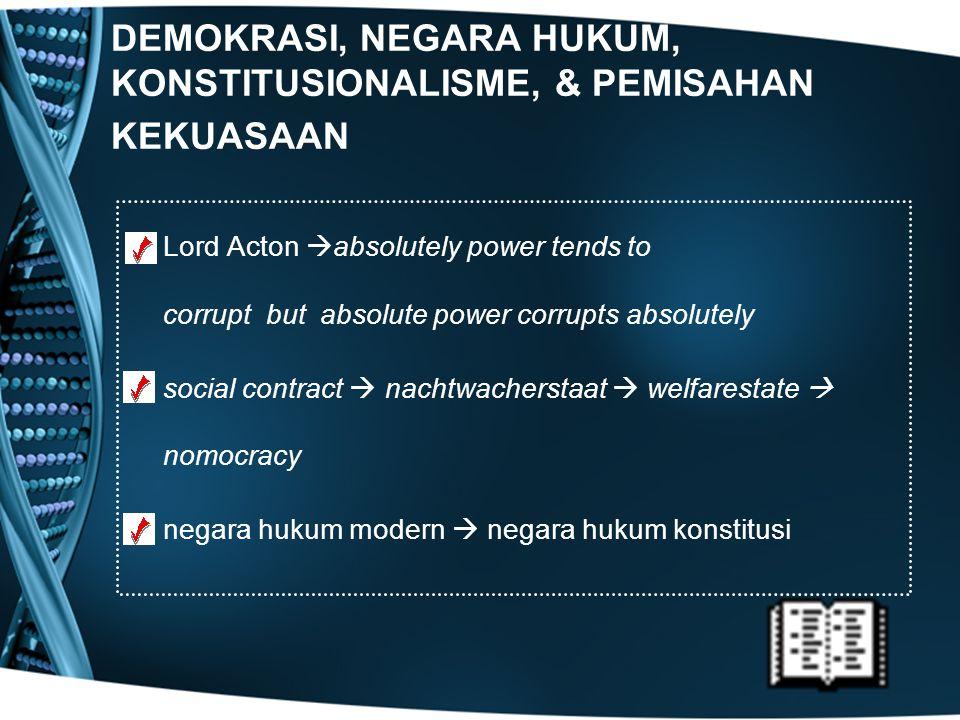 DEMOKRASI, NEGARA HUKUM, KONSTITUSIONALISME, & PEMISAHAN KEKUASAAN Lord Acton  absolutely power tends to corrupt but absolute power corrupts absolute