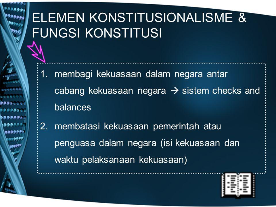 ELEMEN KONSTITUSIONALISME & FUNGSI KONSTITUSI 1.membagi kekuasaan dalam negara antar cabang kekuasaan negara  sistem checks and balances 2.membatasi