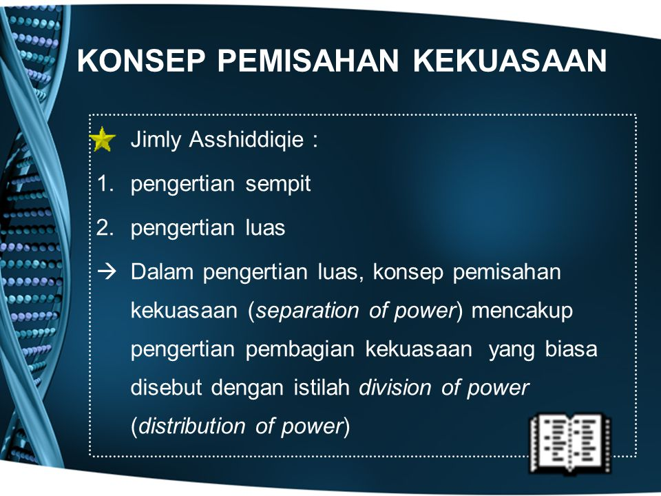 KONSEP PEMISAHAN KEKUASAAN Jimly Asshiddiqie : 1.pengertian sempit 2.pengertian luas  Dalam pengertian luas, konsep pemisahan kekuasaan (separation o