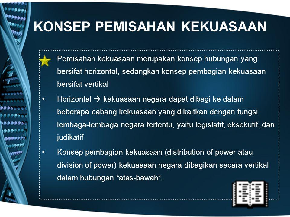 KONSEP PEMISAHAN KEKUASAAN Pemisahan kekuasaan merupakan konsep hubungan yang bersifat horizontal, sedangkan konsep pembagian kekuasaan bersifat verti
